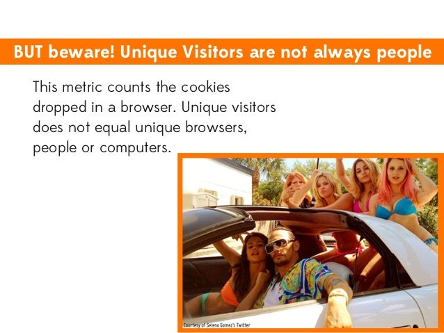 BUT beware! Unique Visitors are not always people This metric counts the cookies dropped in a browser. Unique visitors doe...