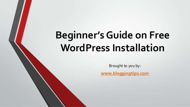 Beginner's Guide on Free WordPress Installation Brought to you by:  www.bloggingtips.com