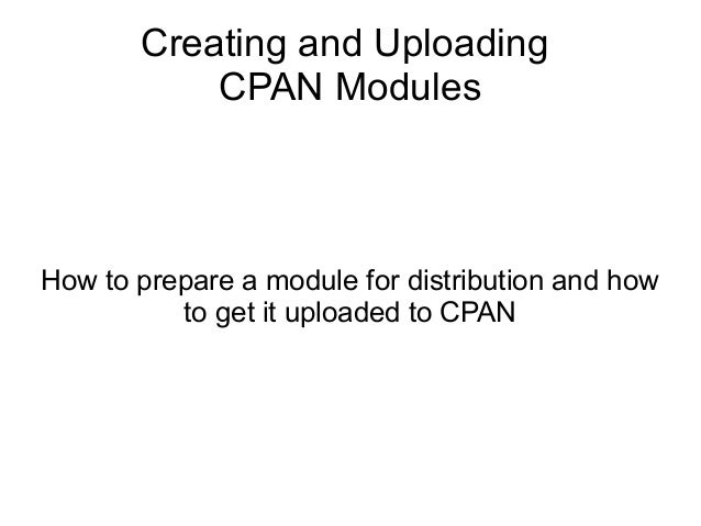 Creating and Uploading CPAN Modules How to prepare a module for distribution and how to get it uploaded to CPAN