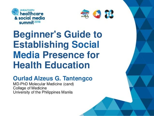 Beginner's Guide to Establishing Social Media Presence for Health Education Ourlad Alzeus G. Tantengco MD-PhD Molecular Me...