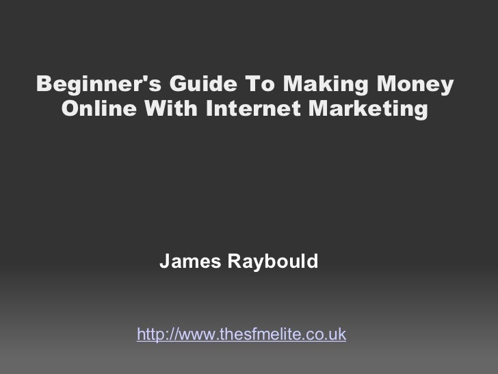 Beginner's Guide To Making Money Online With Internet Marketing James Raybould http://www.thesfmelite.co.uk