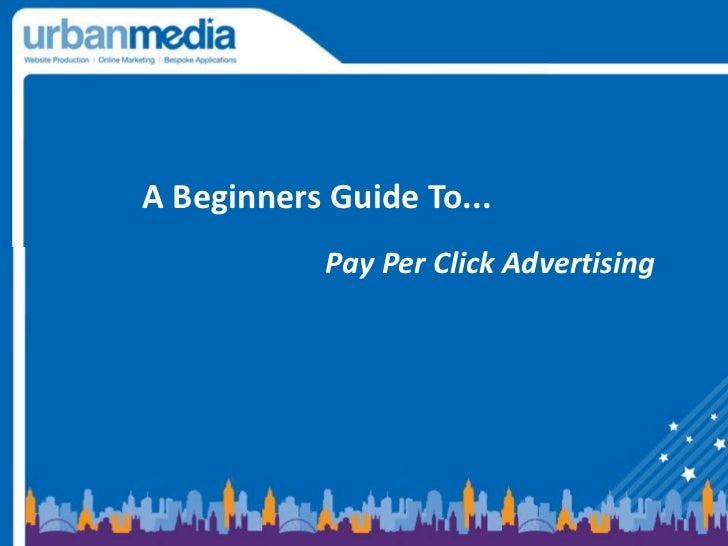 A Beginners Guide To... <br />Pay Per Click Advertising<br />