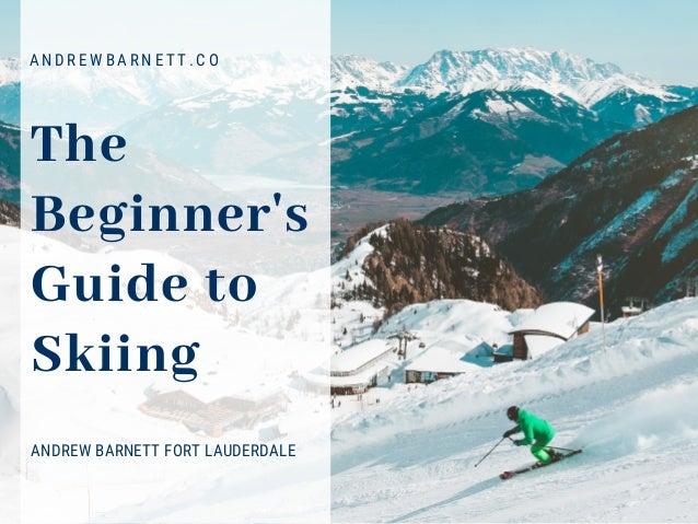 The Beginner's Guide to Skiing ANDREW BARNETT FORT LAUDERDALE A N D R E W B A R N E T T . C O