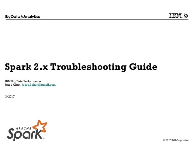 © 2017 IBM Corporation Spark 2.x Troubleshooting Guide IBM Big Data Performance Jesse Chen, jesse.f.chen@gmail.com 3/2017
