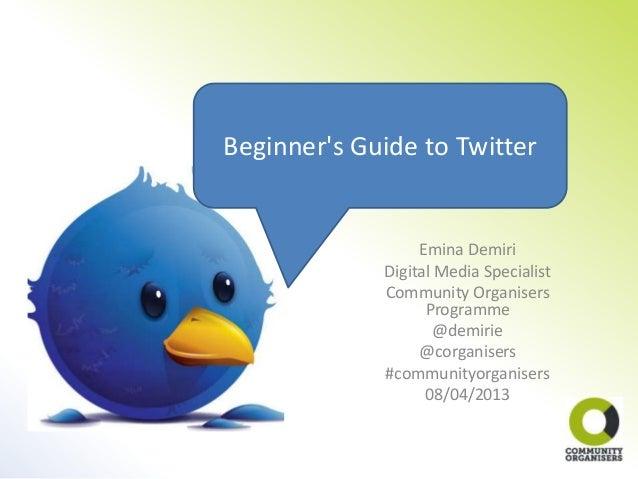 Beginners Guide to Twitter                  Emina Demiri             Digital Media Specialist             Community Organi...