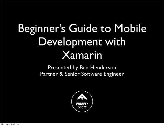 Beginner's Guide to Mobile Development with Xamarin Presented by Ben Henderson Partner & Senior Software Engineer Monday, ...
