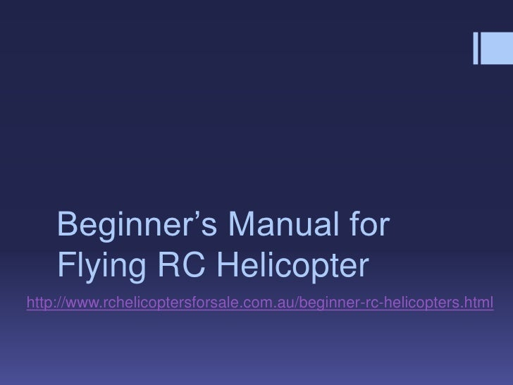 Beginner's Manual for    Flying RC Helicopterhttp://www.rchelicoptersforsale.com.au/beginner-rc-helicopters.html