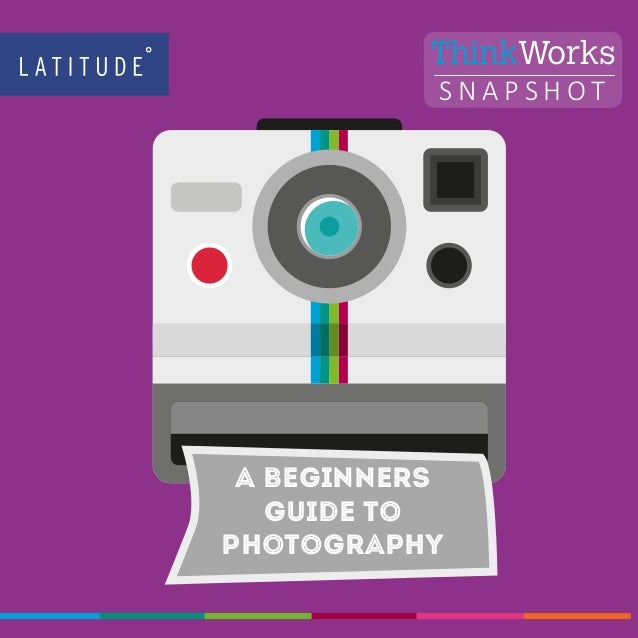 1 www.latitudegroup.com S N A P S H O T ThinkWorks A BEGINNERS guide to photography