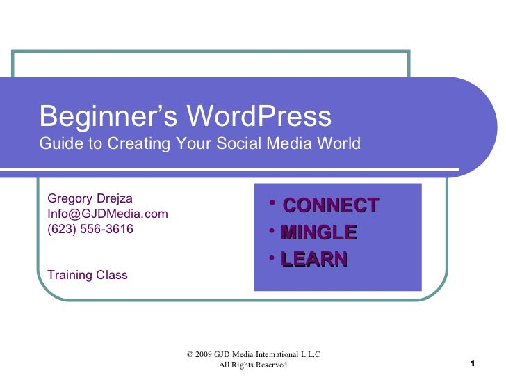 Beginner's WordPress Guide to Creating Your Social Media World Gregory Drejza [email_address] (623) 556-3616 Training Clas...