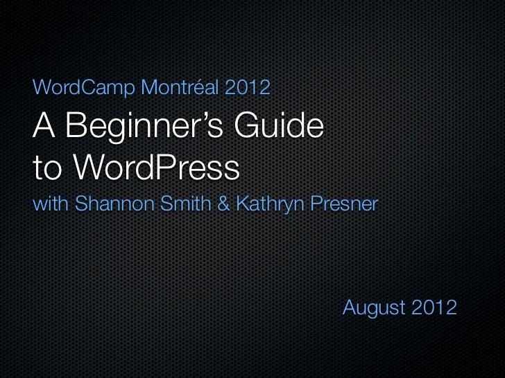 WordCamp Montréal 2012A Beginner's Guideto WordPresswith Shannon Smith & Kathryn Presner                                Au...