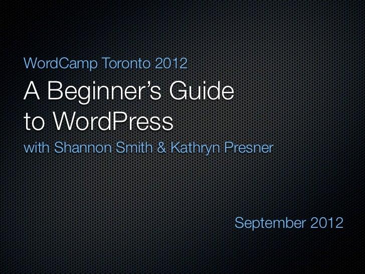 WordCamp Toronto 2012A Beginner's Guideto WordPresswith Shannon Smith & Kathryn Presner                              Septe...