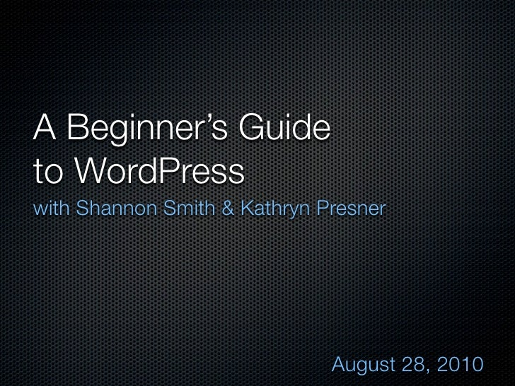 A Beginner's Guide to WordPress with Shannon Smith & Kathryn Presner                                   August 28, 2010