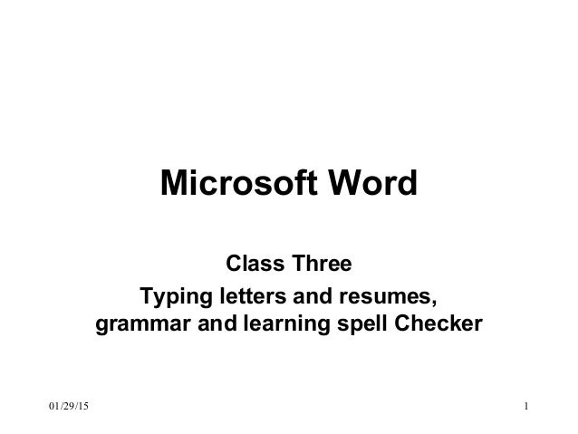 01/29/15 1 Microsoft Word Class Three Typing letters and resumes, grammar and learning spell Checker