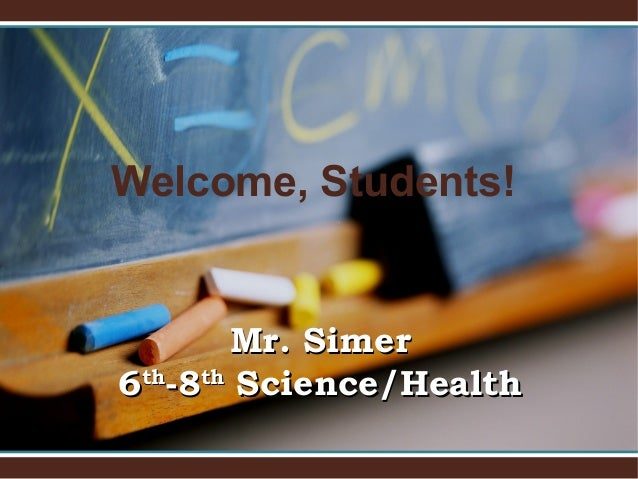 Welcome, Students! Mr. SimerMr. Simer 66thth -8-8thth Science/HealthScience/Health