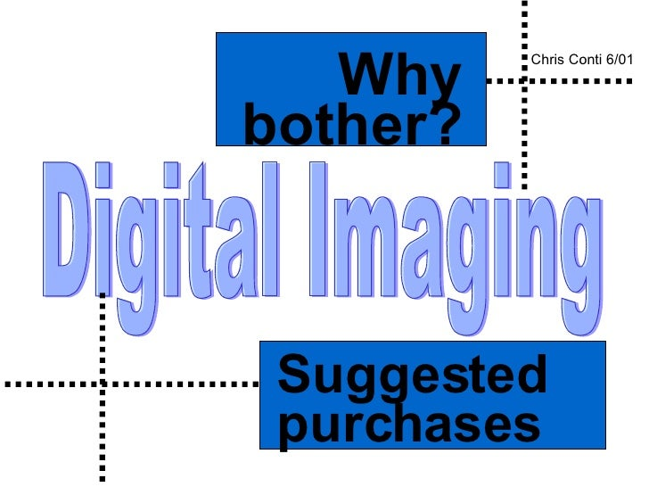 Digital Imaging Suggested purchases Why bother? Chris Conti 6/01