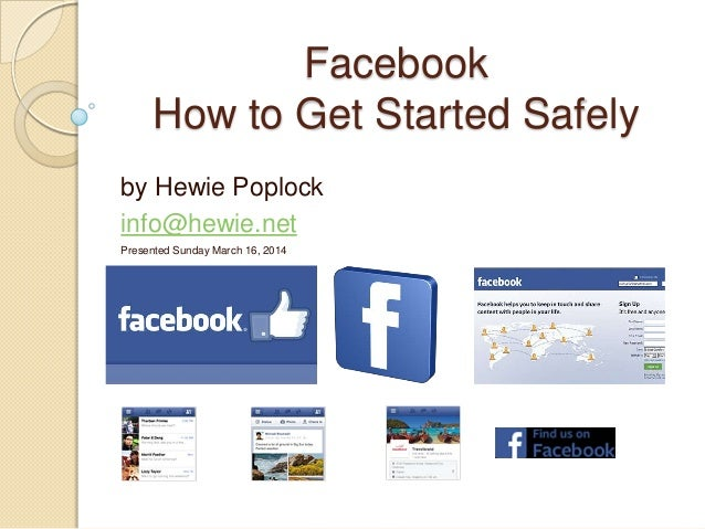 Facebook How to Get Started Safely by Hewie Poplock info@hewie.net Presented Sunday March 16, 2014