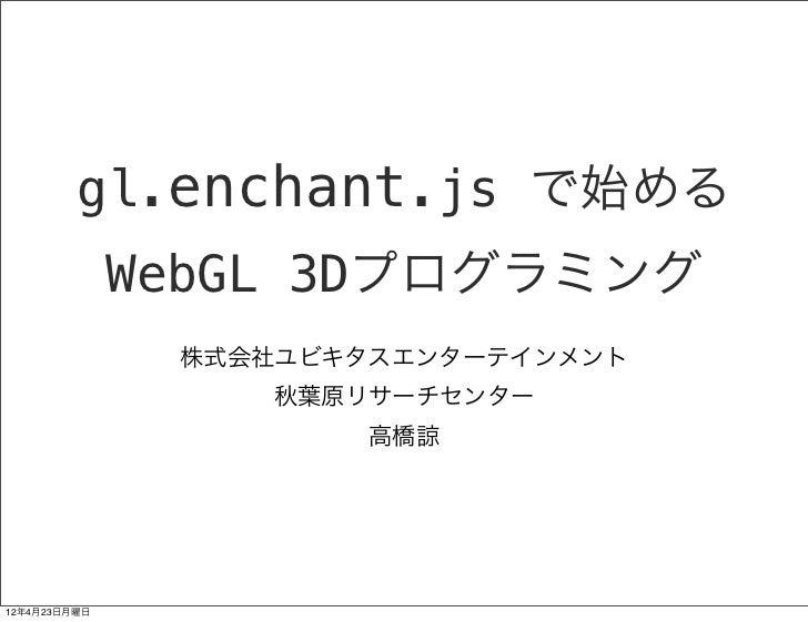 gl.enchant.js で始める              WebGL 3Dプログラミング               株式会社ユビキタスエンターテインメント                  秋葉原リサーチセンター            ...