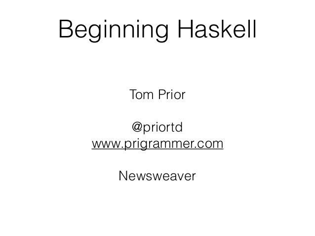 Beginning Haskell Tom Prior @priortd www.prigrammer.com Newsweaver