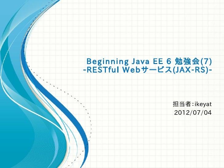 Beginning Java EE 6 勉強会(7)-RESTful Webサービス(JAX-RS)-                  担当者:ikeyat                  2012/07/04