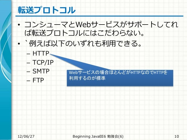 転送プロトコル • コンシューマとWebサービスがサポートしてれ ば転送プロトコルにはこだわらない。 • `例えば以下のいずれも利用できる。 – HTTP – TCP/IP – SMTP – FTP 12/06/27 Beginning Jav...