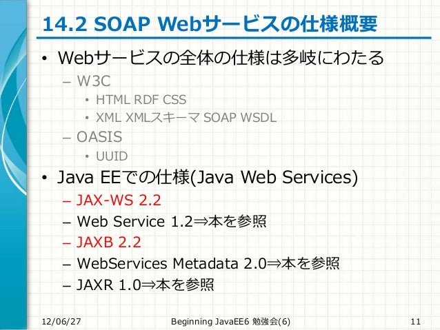 14.2 SOAP Webサービスの仕様概要 • Webサービスの全体の仕様は多岐にわたる – W3C • HTML RDF CSS • XML XMLスキーマ SOAP WSDL – OASIS • UUID • Java EEでの仕様(Ja...