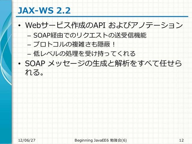 JAX-WS 2.2 • Webサービス作成のAPI およびアノテーション – SOAP経由でのリクエストの送受信機能 – プロトコルの複雑さも隠蔽! – 低レベルの処理を受け持ってくれる • SOAP メッセージの生成と解析をすべて任せら れ...
