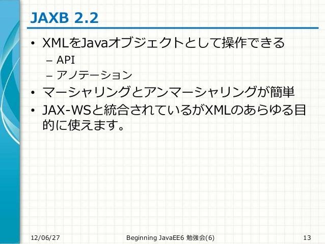 JAXB 2.2 • XMLをJavaオブジェクトとして操作できる – API – アノテーション • マーシャリングとアンマーシャリングが簡単 • JAX-WSと統合されているがXMLのあらゆる目 的に使えます。 12/06/27 Begin...