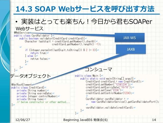 14.3 SOAP Webサービスを呼び出す方法 • 実装はとっても楽ちん!今日から君もSOAPer 12/06/27 Beginning JavaEE6 勉強会(6) 14 Webサービス コンシューマ データオブジェクト JAX-WS JA...