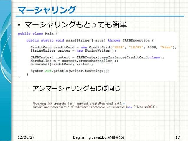 マーシャリング • マーシャリングもとっても簡単 – アンマーシャリングもほぼ同じ 12/06/27 Beginning JavaEE6 勉強会(6) 17