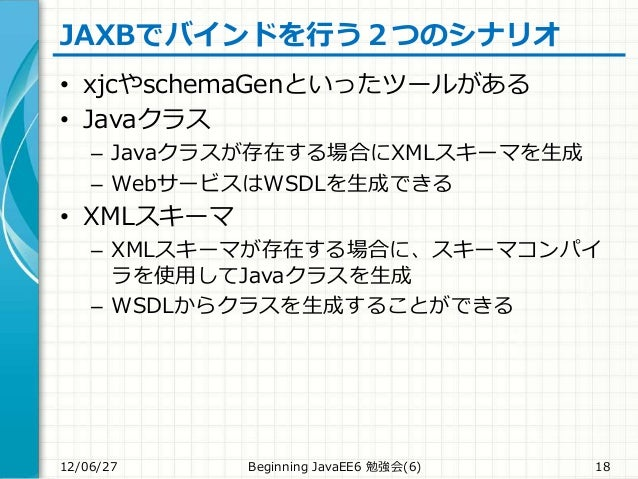 JAXBでバインドを行う2つのシナリオ • xjcやschemaGenといったツールがある • Javaクラス – Javaクラスが存在する場合にXMLスキーマを生成 – WebサービスはWSDLを生成できる • XMLスキーマ – XMLスキ...