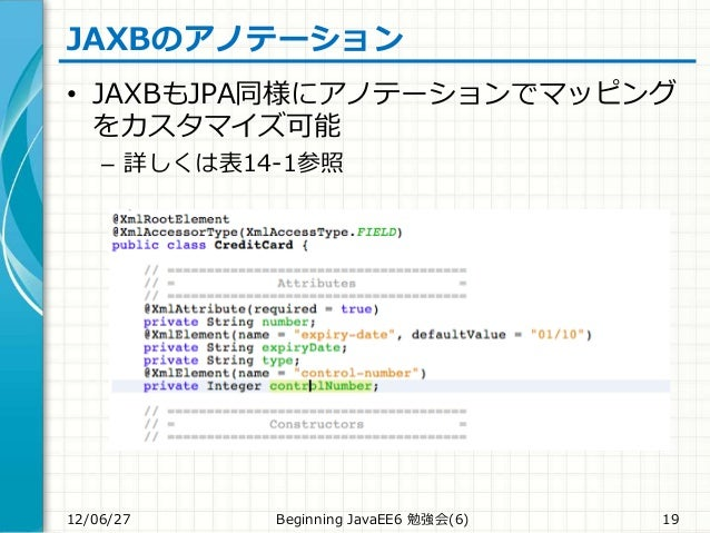 JAXBのアノテーション • JAXBもJPA同様にアノテーションでマッピング をカスタマイズ可能 – 詳しくは表14-1参照 12/06/27 Beginning JavaEE6 勉強会(6) 19