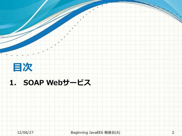 目次 12/06/27 Beginning JavaEE6 勉強会(6) 2 1. SOAP Webサービス