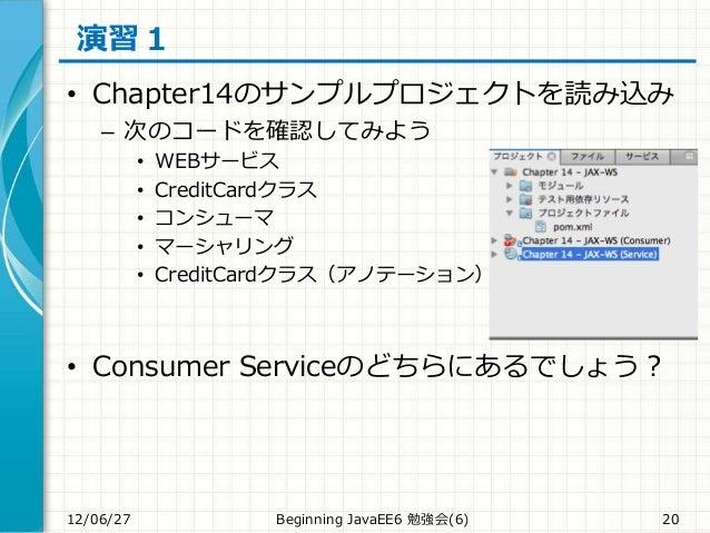 演習1 • Chapter14のサンプルプロジェクトを読み込み – 次のコードを確認してみよう • WEBサービス • CreditCardクラス • コンシューマ • マーシャリング • CreditCardクラス(アノテーション) • Co...