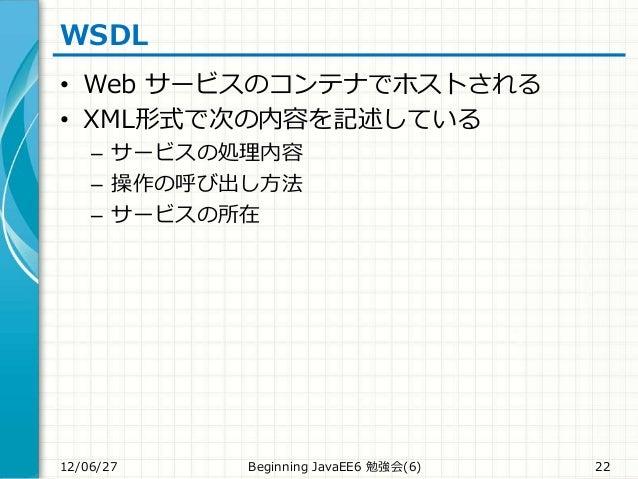 WSDL • Web サービスのコンテナでホストされる • XML形式で次の内容を記述している – サービスの処理内容 – 操作の呼び出し方法 – サービスの所在 12/06/27 Beginning JavaEE6 勉強会(6) 22