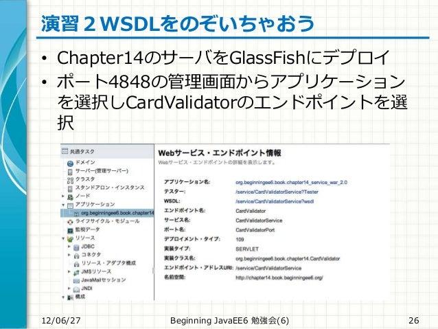演習2WSDLをのぞいちゃおう • Chapter14のサーバをGlassFishにデプロイ • ポート4848の管理画面からアプリケーション を選択しCardValidatorのエンドポイントを選 択 12/06/27 Beginning J...