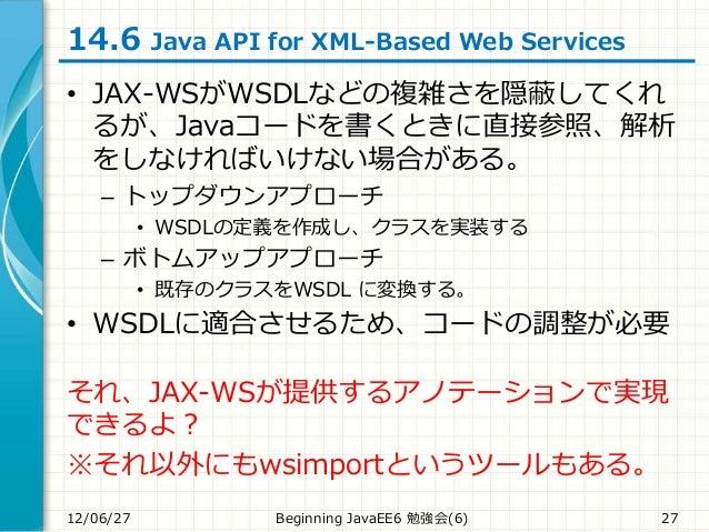 14.6 Java API for XML-Based Web Services • JAX-WSがWSDLなどの複雑さを隠蔽してくれ るが、Javaコードを書くときに直接参照、解析 をしなければいけない場合がある。 – トップダウンアプローチ...