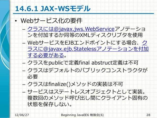 14.6.1 JAX-WSモデル • Webサービス化の要件 – クラスには@javax.jws.WebServiceアノテーショ ンを付加するか同等のXMLディスクリプタを使用 – WebサービスをEJBエンドポイントにする場合、ク ラスに@...