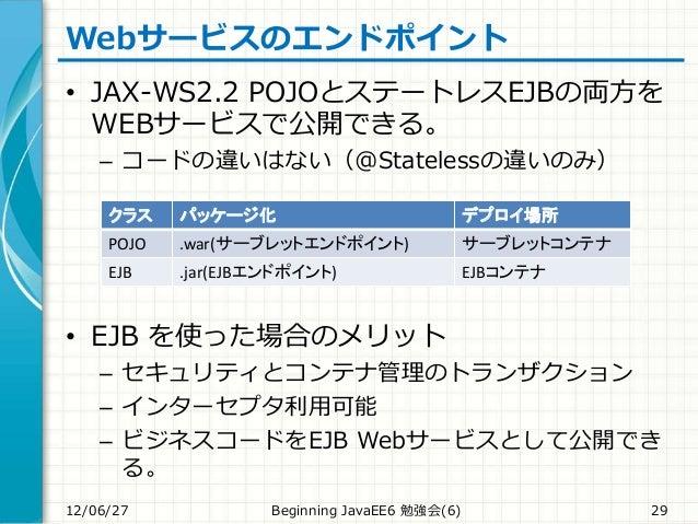 Webサービスのエンドポイント • JAX-WS2.2 POJOとステートレスEJBの両方を WEBサービスで公開できる。 – コードの違いはない(@Statelessの違いのみ) • EJB を使った場合のメリット – セキュリティとコンテナ...