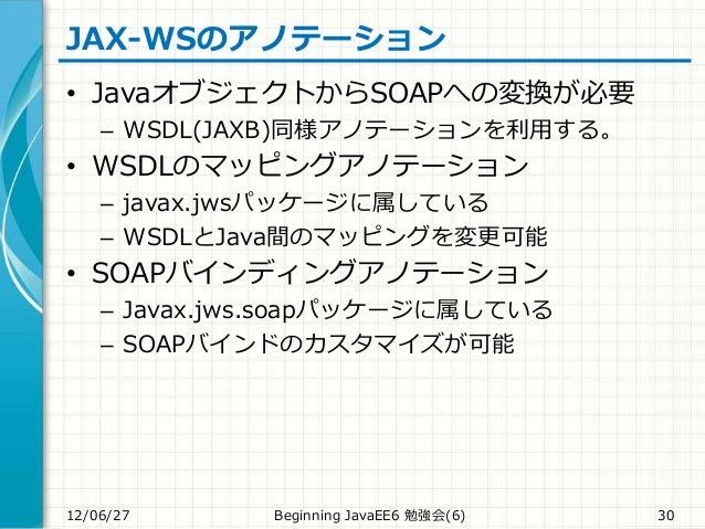 JAX-WSのアノテーション • JavaオブジェクトからSOAPへの変換が必要 – WSDL(JAXB)同様アノテーションを利用する。 • WSDLのマッピングアノテーション – javax.jwsパッケージに属している – WSDLとJav...