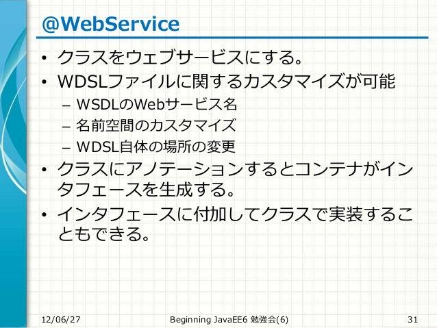 @WebService • クラスをウェブサービスにする。 • WDSLファイルに関するカスタマイズが可能 – WSDLのWebサービス名 – 名前空間のカスタマイズ – WDSL自体の場所の変更 • クラスにアノテーションするとコンテナがイン...