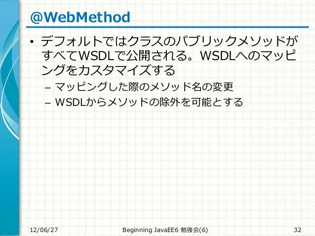 @WebMethod • デフォルトではクラスのパブリックメソッドが すべてWSDLで公開される。WSDLへのマッピ ングをカスタマイズする – マッピングした際のメソッド名の変更 – WSDLからメソッドの除外を可能とする 12/06/27 ...