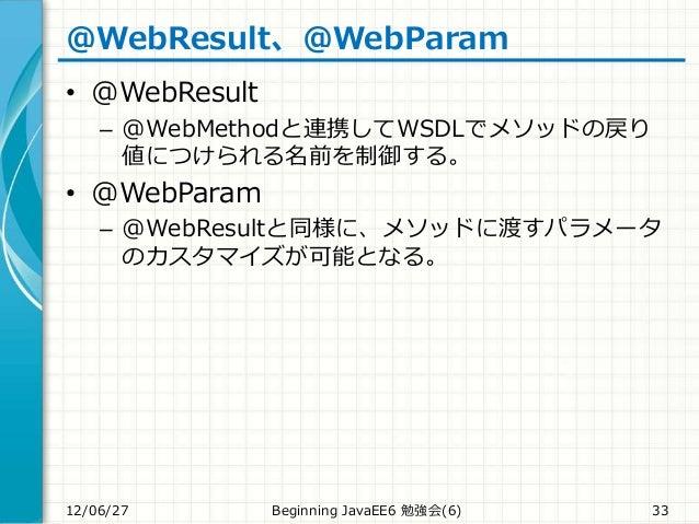 @WebResult、@WebParam • @WebResult – @WebMethodと連携してWSDLでメソッドの戻り 値につけられる名前を制御する。 • @WebParam – @WebResultと同様に、メソッドに渡すパラメータ ...