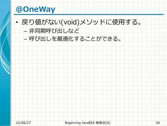 @OneWay • 戻り値がない(void)メソッドに使用する。 – 非同期呼び出しなど – 呼び出しを最適化することができる。 12/06/27 Beginning JavaEE6 勉強会(6) 34