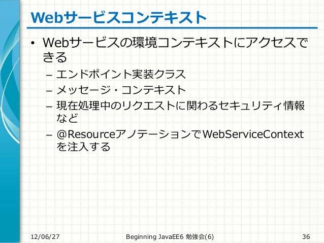 Webサービスコンテキスト • Webサービスの環境コンテキストにアクセスで きる – エンドポイント実装クラス – メッセージ・コンテキスト – 現在処理中のリクエストに関わるセキュリティ情報 など – @ResourceアノテーションでWe...