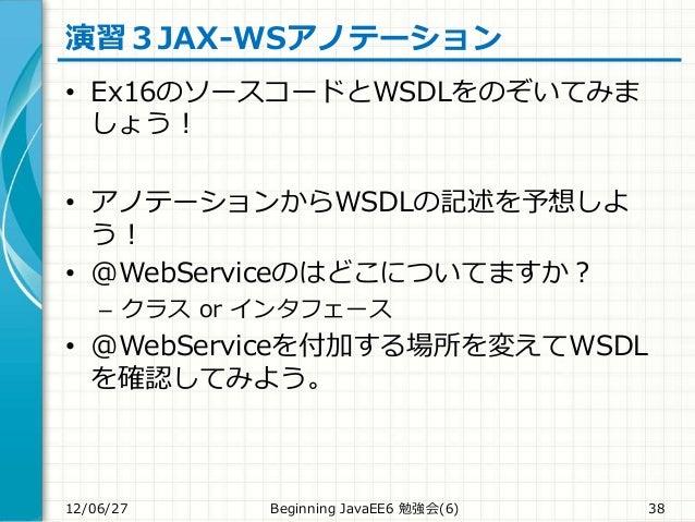 演習3JAX-WSアノテーション • Ex16のソースコードとWSDLをのぞいてみま しょう! • アノテーションからWSDLの記述を予想しよ う! • @WebServiceのはどこについてますか? – クラス or インタフェース • @W...