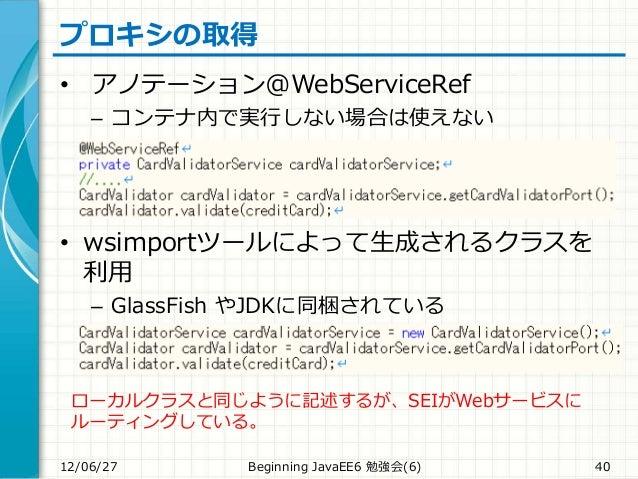 プロキシの取得 • アノテーション@WebServiceRef – コンテナ内で実行しない場合は使えない • wsimportツールによって生成されるクラスを 利用 – GlassFish やJDKに同梱されている 12/06/27 Begin...