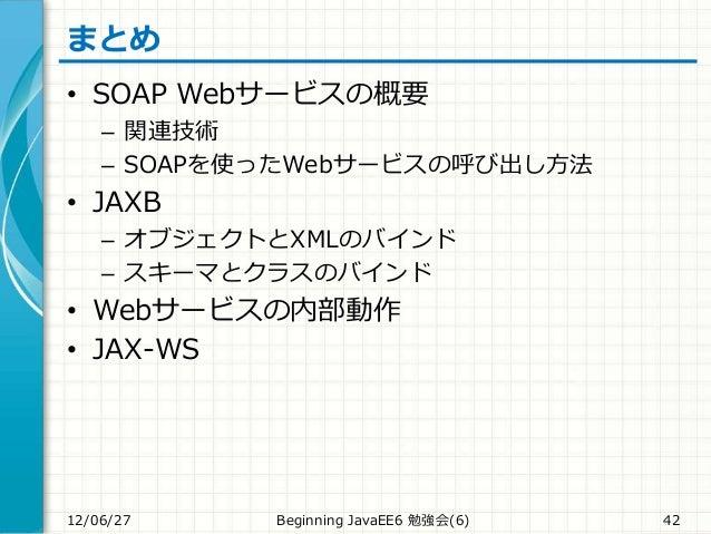 まとめ • SOAP Webサービスの概要 – 関連技術 – SOAPを使ったWebサービスの呼び出し方法 • JAXB – オブジェクトとXMLのバインド – スキーマとクラスのバインド • Webサービスの内部動作 • JAX-WS 12/...