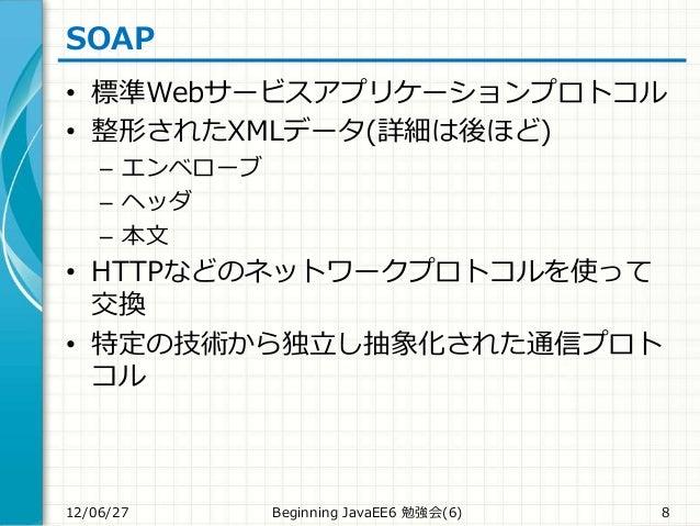 SOAP • 標準Webサービスアプリケーションプロトコル • 整形されたXMLデータ(詳細は後ほど) – エンベローブ – ヘッダ – 本文 • HTTPなどのネットワークプロトコルを使って 交換 • 特定の技術から独立し抽象化された通信プロ...