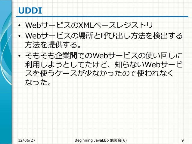 UDDI • WebサービスのXMLベースレジストリ • Webサービスの場所と呼び出し方法を検出する 方法を提供する。 • そもそも企業間でのWebサービスの使い回しに 利用しようとしてたけど、知らないWebサービ スを使うケースが少なかった...