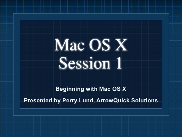 Mac OS X           Session 1           Beginning with Mac OS X Presented by Perry Lund, ArrowQuick Solutions